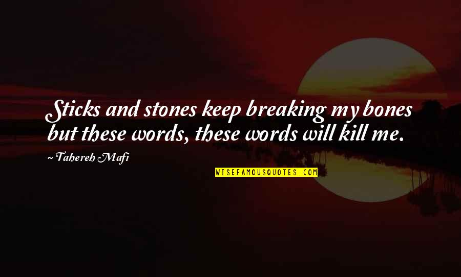 Just Kill Me Now Quotes By Tahereh Mafi: Sticks and stones keep breaking my bones but