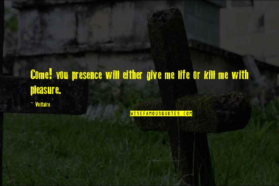 Just Kill Me Now Quotes By Voltaire: Come! you presence will either give me life
