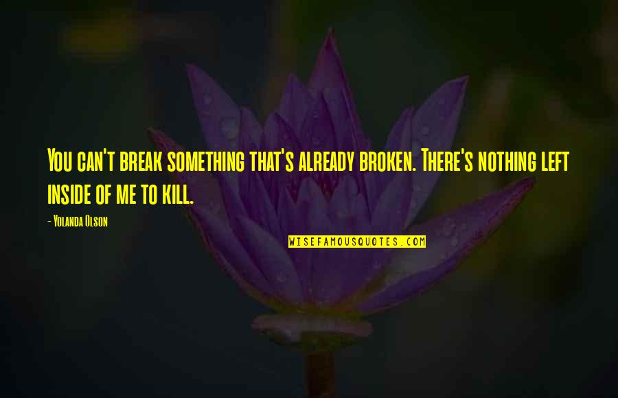 Just Kill Me Now Quotes By Yolanda Olson: You can't break something that's already broken. There's