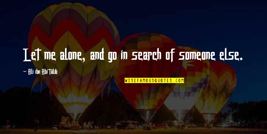 Just Let Me Alone Quotes By Ali Ibn Abi Talib: Let me alone, and go in search of
