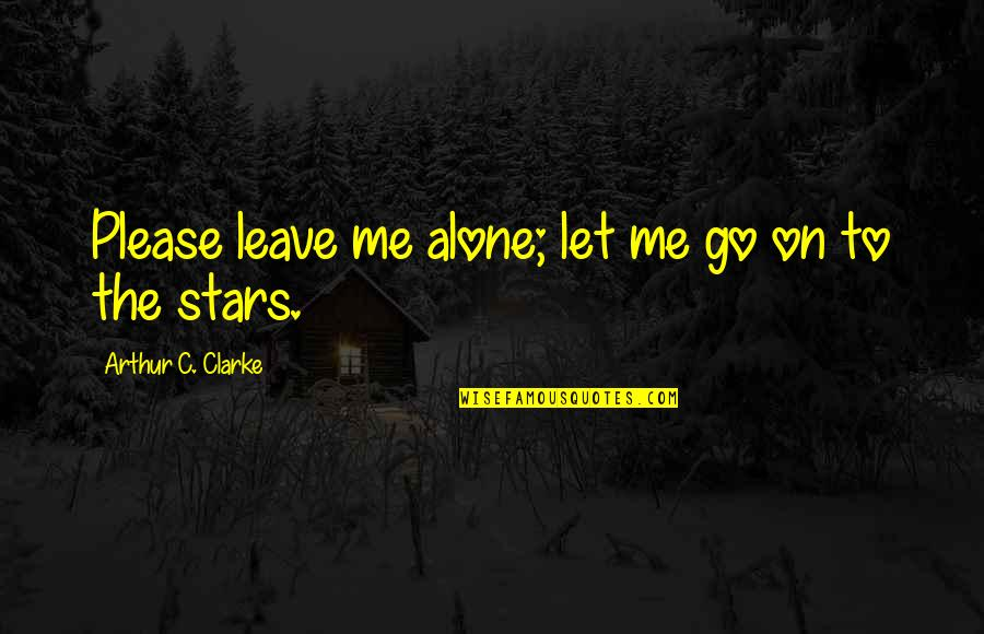 Just Let Me Alone Quotes By Arthur C. Clarke: Please leave me alone; let me go on