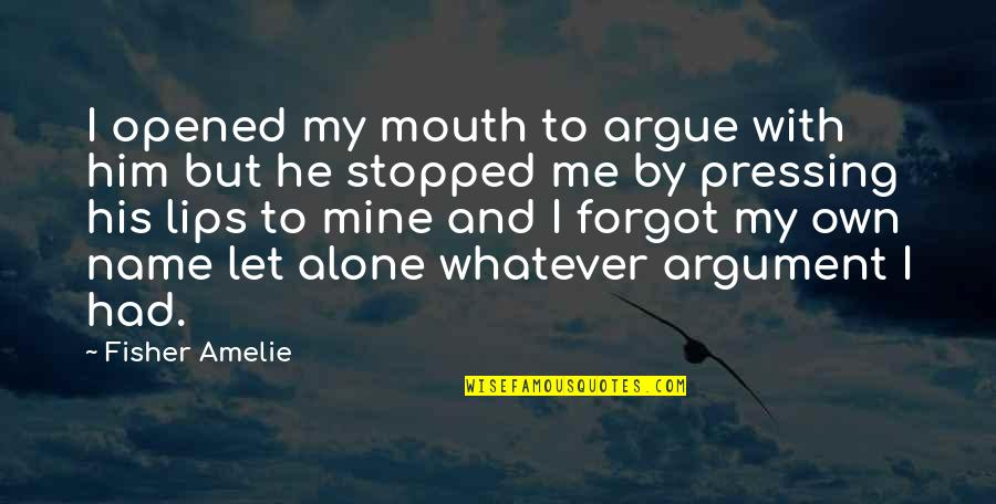 Just Let Me Alone Quotes By Fisher Amelie: I opened my mouth to argue with him