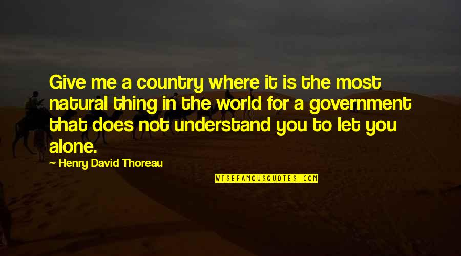 Just Let Me Alone Quotes By Henry David Thoreau: Give me a country where it is the