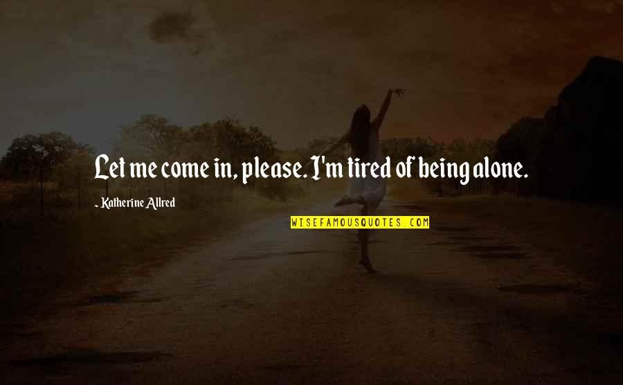 Just Let Me Alone Quotes By Katherine Allred: Let me come in, please. I'm tired of