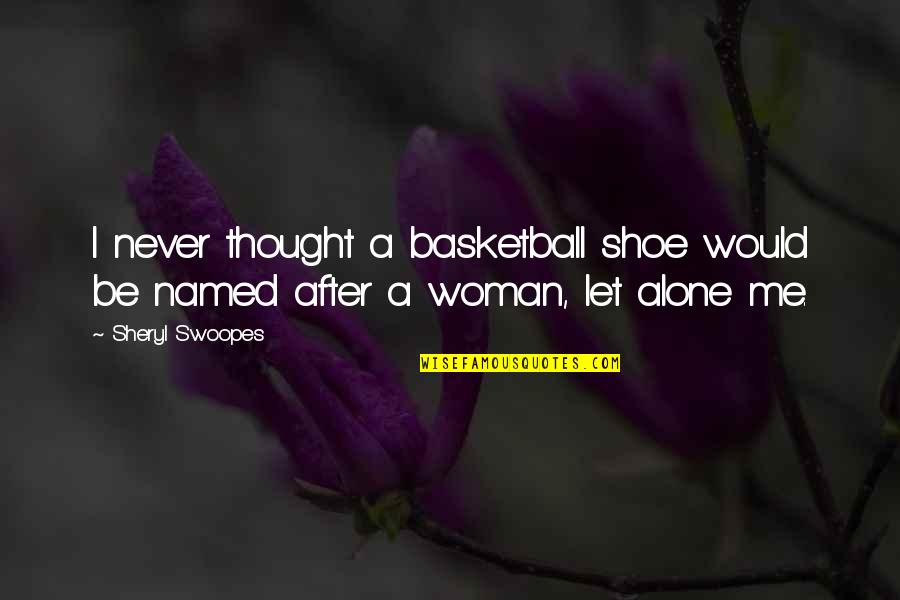Just Let Me Alone Quotes By Sheryl Swoopes: I never thought a basketball shoe would be