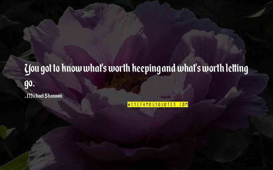 Just Letting You Know Quotes By Michael Shannon: You got to know what's worth keeping and