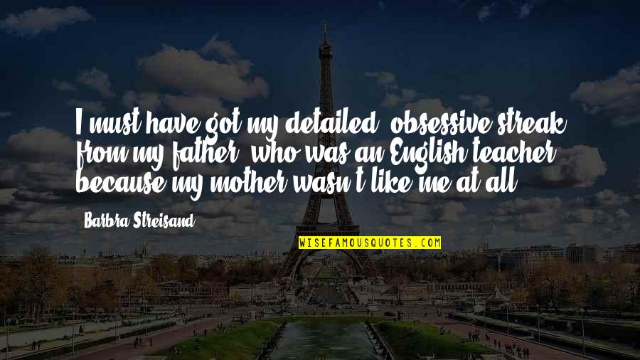 Just Like A Mother To Me Quotes By Barbra Streisand: I must have got my detailed, obsessive streak