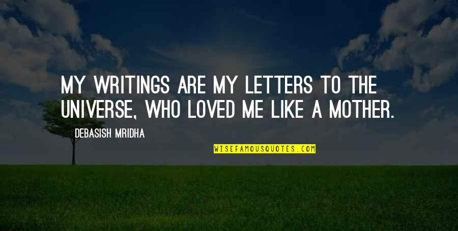 Just Like A Mother To Me Quotes By Debasish Mridha: My writings are my letters to the universe,