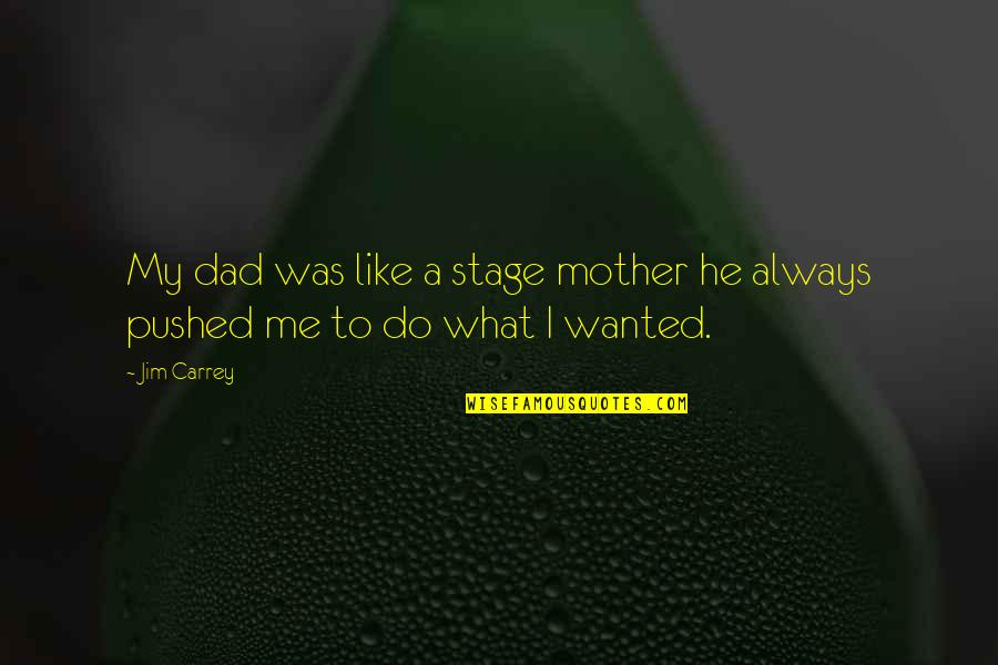 Just Like A Mother To Me Quotes By Jim Carrey: My dad was like a stage mother he