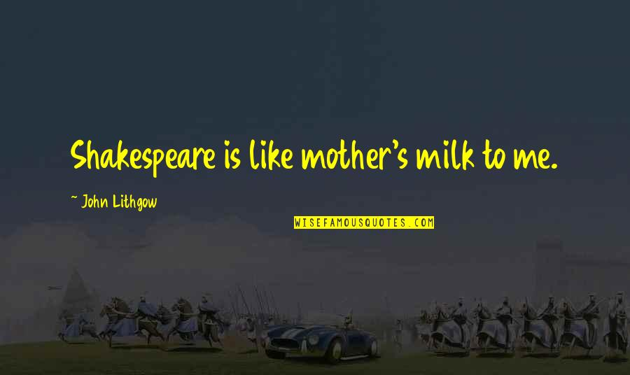 Just Like A Mother To Me Quotes By John Lithgow: Shakespeare is like mother's milk to me.