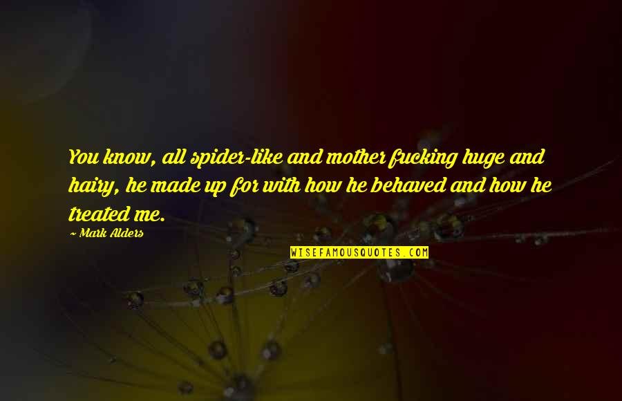 Just Like A Mother To Me Quotes By Mark Alders: You know, all spider-like and mother fucking huge