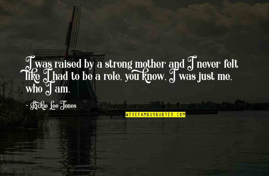 Just Like A Mother To Me Quotes By Rickie Lee Jones: I was raised by a strong mother and