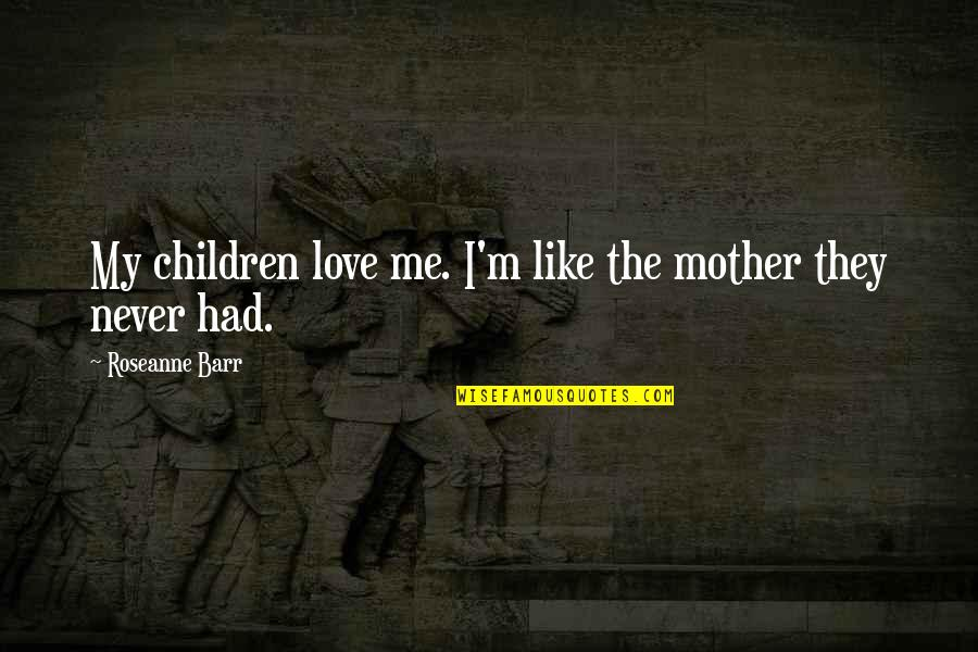 Just Like A Mother To Me Quotes By Roseanne Barr: My children love me. I'm like the mother