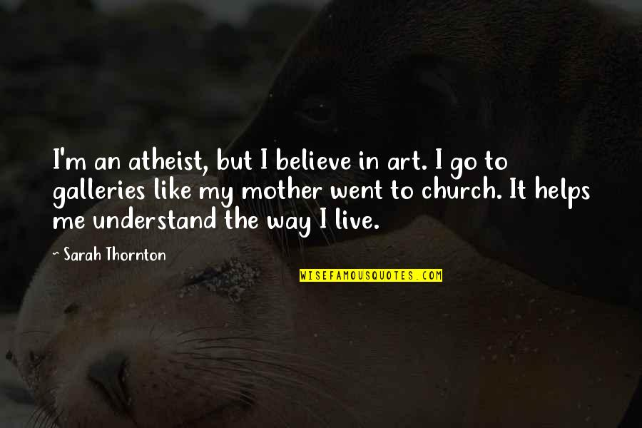 Just Like A Mother To Me Quotes By Sarah Thornton: I'm an atheist, but I believe in art.