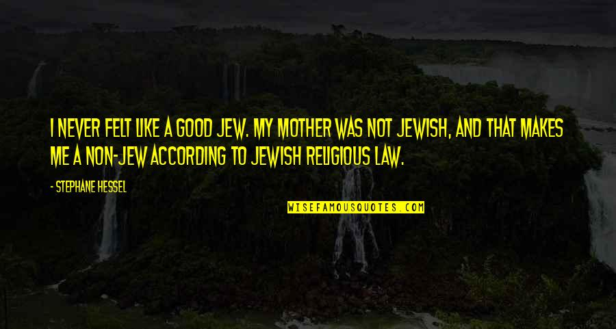 Just Like A Mother To Me Quotes By Stephane Hessel: I never felt like a good Jew. My