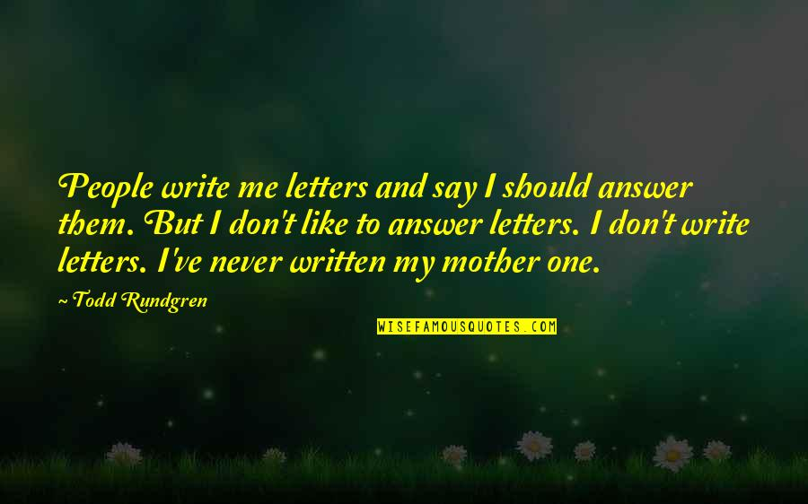 Just Like A Mother To Me Quotes By Todd Rundgren: People write me letters and say I should