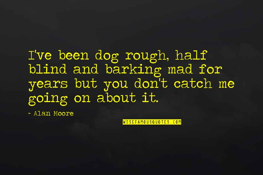 Just Me And My Dog Quotes By Alan Moore: I've been dog rough, half blind and barking