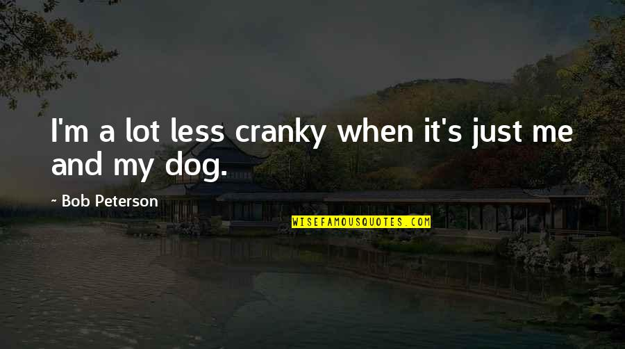 Just Me And My Dog Quotes By Bob Peterson: I'm a lot less cranky when it's just