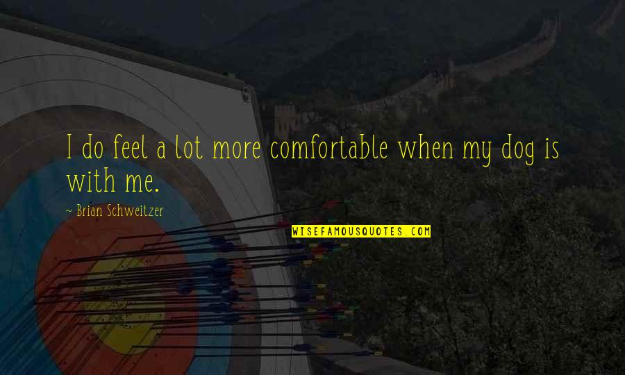 Just Me And My Dog Quotes By Brian Schweitzer: I do feel a lot more comfortable when