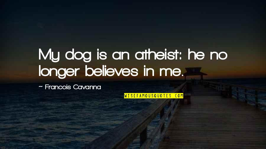 Just Me And My Dog Quotes By Francois Cavanna: My dog is an atheist: he no longer