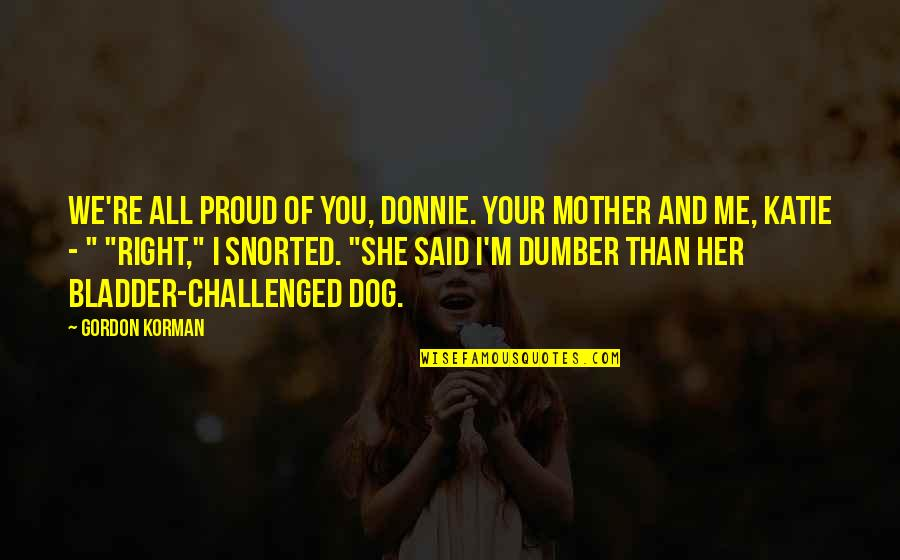 Just Me And My Dog Quotes By Gordon Korman: We're all proud of you, Donnie. Your mother