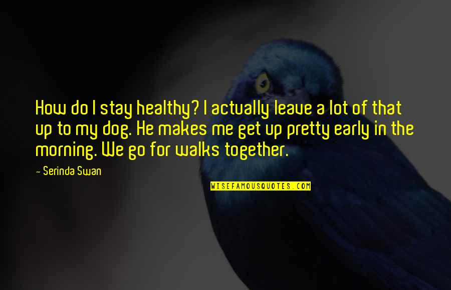 Just Me And My Dog Quotes By Serinda Swan: How do I stay healthy? I actually leave