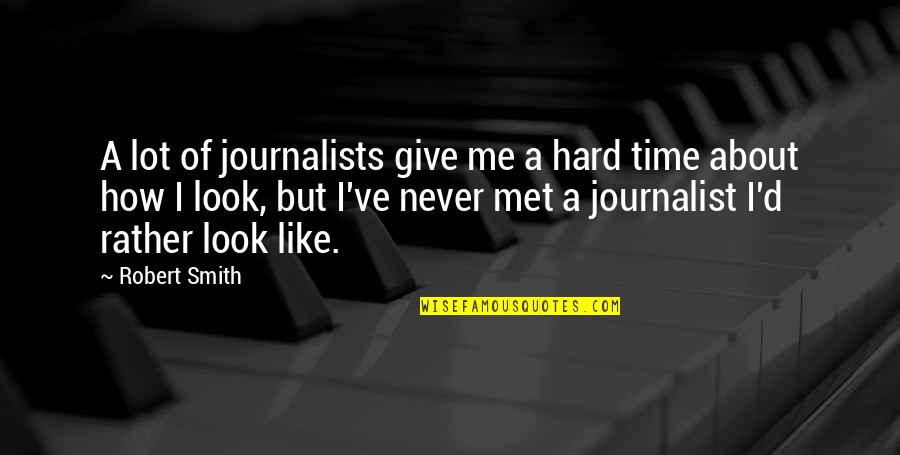Just Met You And I Like You Quotes By Robert Smith: A lot of journalists give me a hard