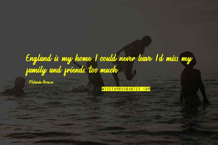 Just Missing My Family Quotes By Melanie Brown: England is my home. I could never leave.