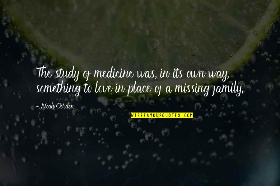 Just Missing My Family Quotes By Noah Gordon: The study of medicine was, in its own
