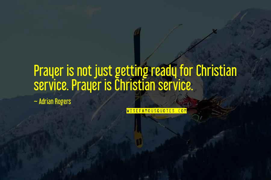 Just Not Ready Quotes By Adrian Rogers: Prayer is not just getting ready for Christian
