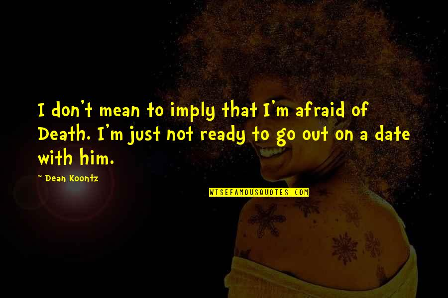 Just Not Ready Quotes By Dean Koontz: I don't mean to imply that I'm afraid