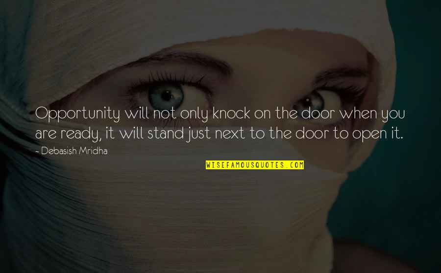 Just Not Ready Quotes By Debasish Mridha: Opportunity will not only knock on the door