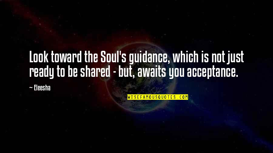 Just Not Ready Quotes By Eleesha: Look toward the Soul's guidance, which is not