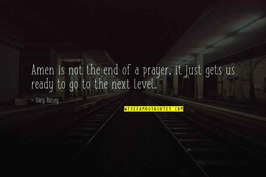 Just Not Ready Quotes By Gary Busey: Amen is not the end of a prayer,
