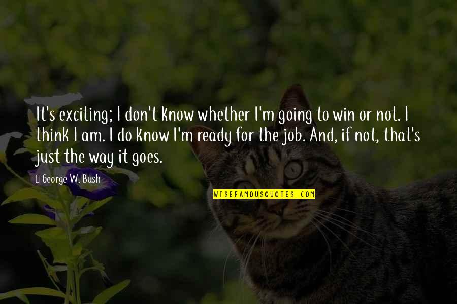 Just Not Ready Quotes By George W. Bush: It's exciting; I don't know whether I'm going