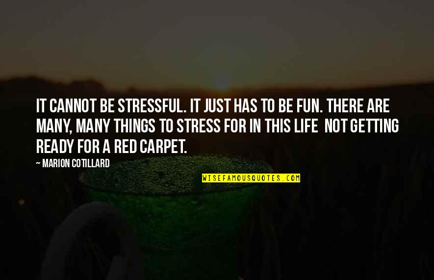 Just Not Ready Quotes By Marion Cotillard: It cannot be stressful. It just has to