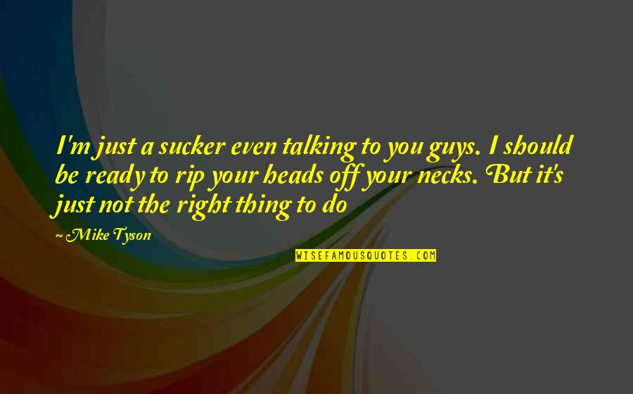 Just Not Ready Quotes By Mike Tyson: I'm just a sucker even talking to you