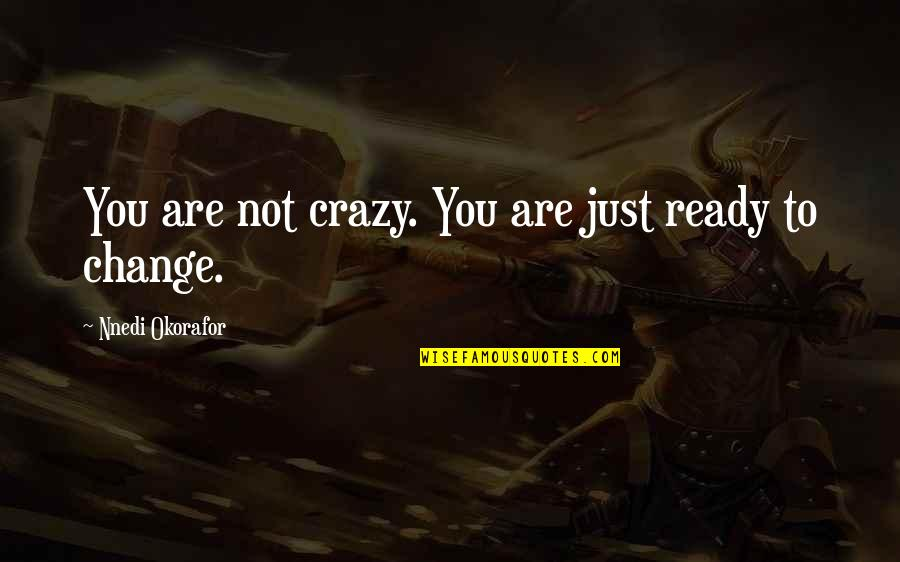 Just Not Ready Quotes By Nnedi Okorafor: You are not crazy. You are just ready
