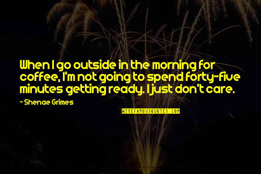 Just Not Ready Quotes By Shenae Grimes: When I go outside in the morning for