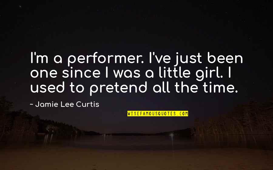 Just One Girl Quotes By Jamie Lee Curtis: I'm a performer. I've just been one since
