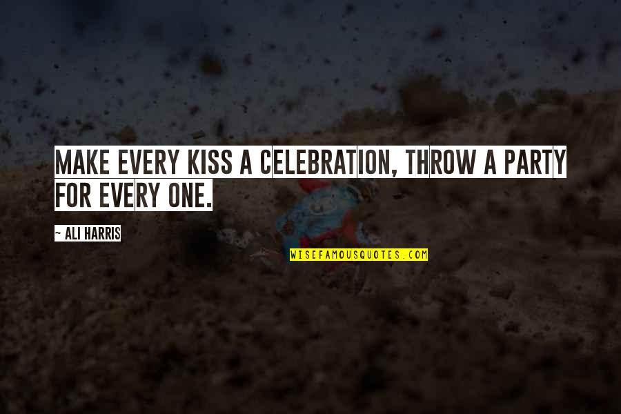Just One Kiss Quotes By Ali Harris: Make every kiss a celebration, throw a party
