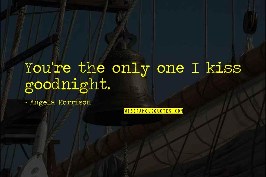 Just One Kiss Quotes By Angela Morrison: You're the only one I kiss goodnight.