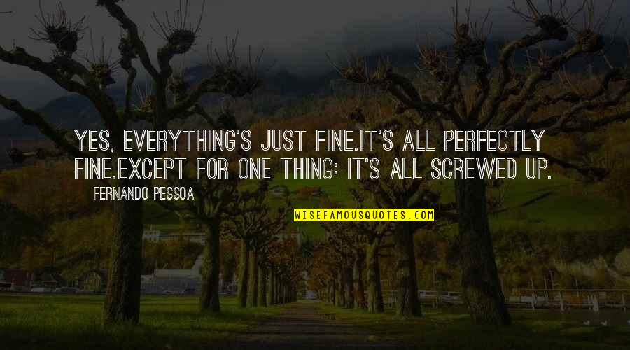 Just One Thing Quotes By Fernando Pessoa: Yes, everything's just fine.It's all perfectly fine.Except for