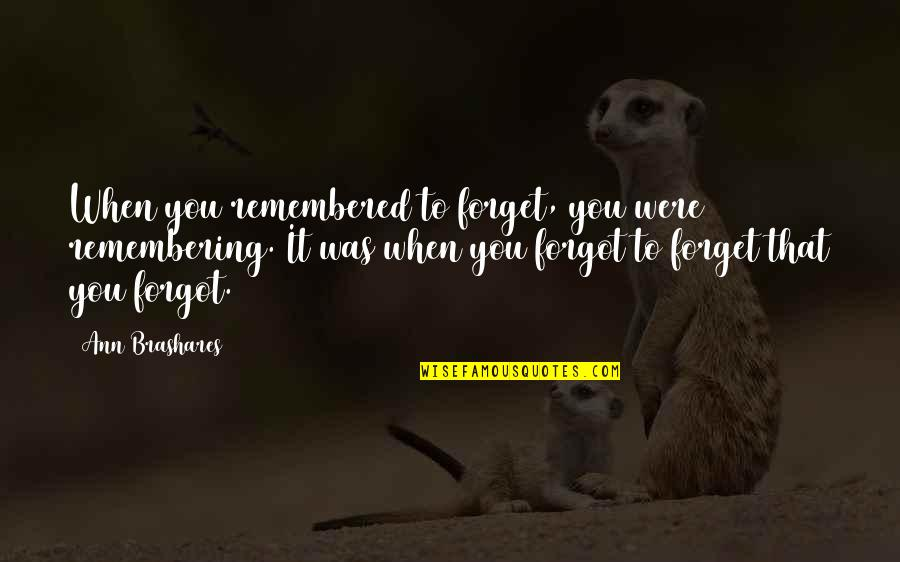 Just Remembered You Quotes By Ann Brashares: When you remembered to forget, you were remembering.