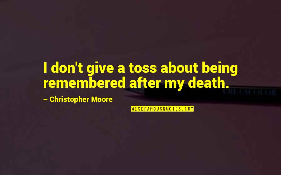 Just Remembered You Quotes By Christopher Moore: I don't give a toss about being remembered