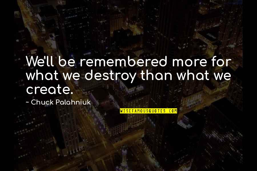 Just Remembered You Quotes By Chuck Palahniuk: We'll be remembered more for what we destroy