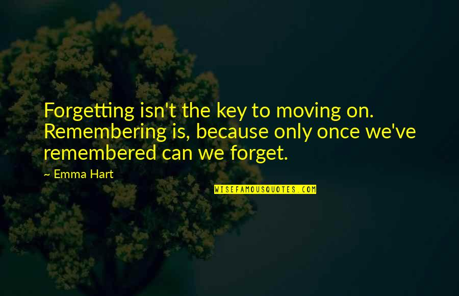 Just Remembered You Quotes By Emma Hart: Forgetting isn't the key to moving on. Remembering