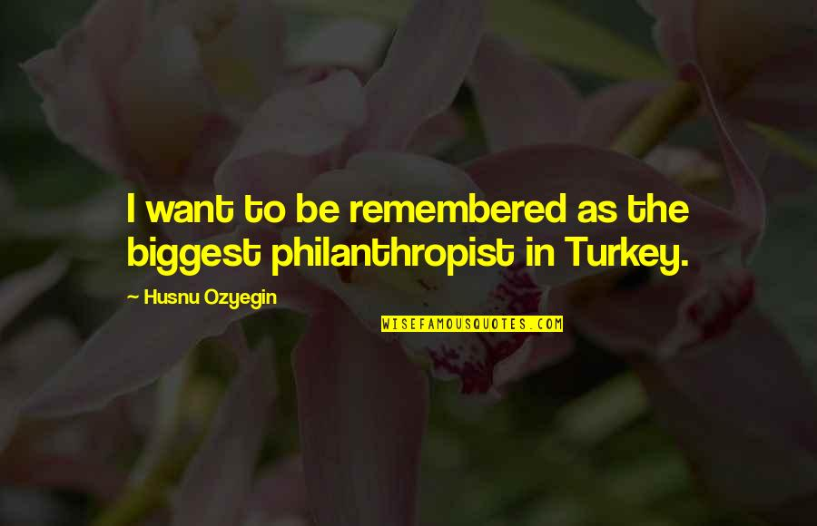 Just Remembered You Quotes By Husnu Ozyegin: I want to be remembered as the biggest