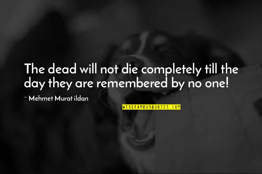 Just Remembered You Quotes By Mehmet Murat Ildan: The dead will not die completely till the