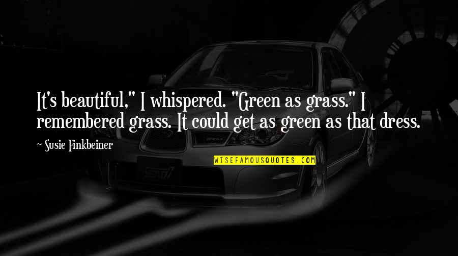 "Just Remembered You Quotes By Susie Finkbeiner: It's beautiful,"" I whispered. ""Green as grass."" I"
